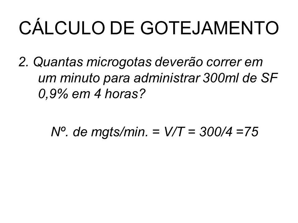 CÁLCULO DE GOTEJAMENTO 2. Quantas microgotas deverão correr em um minuto para administrar 300ml de SF 0,9% em 4 horas? Nº. de mgts/min. = V/T = 300/4