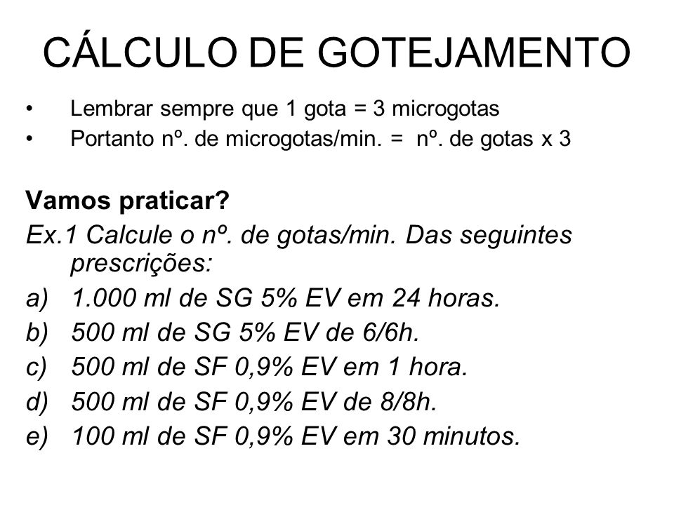 CÁLCULO DE GOTEJAMENTO Lembrar sempre que 1 gota = 3 microgotas Portanto nº. de microgotas/min. = nº. de gotas x 3 Vamos praticar? Ex.1 Calcule o nº.