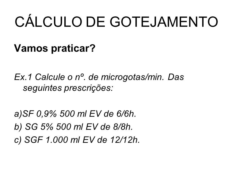 CÁLCULO DE GOTEJAMENTO Vamos praticar? Ex.1 Calcule o nº. de microgotas/min. Das seguintes prescrições: a)SF 0,9% 500 ml EV de 6/6h. b) SG 5% 500 ml E