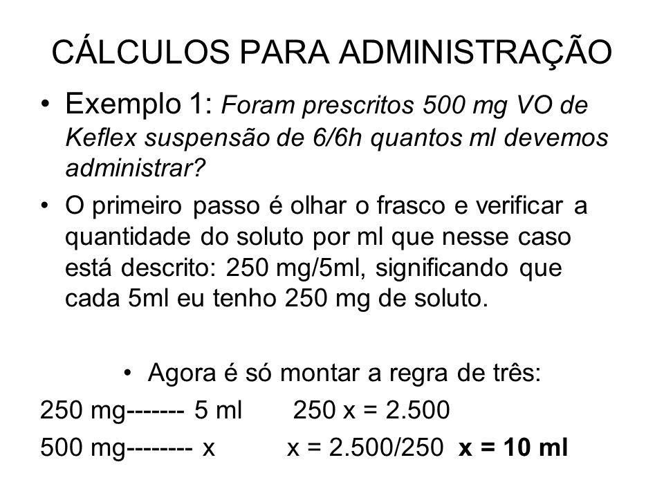 CÁLCULOS PARA ADMINISTRAÇÃO Exemplo 1: Foram prescritos 500 mg VO de Keflex suspensão de 6/6h quantos ml devemos administrar? O primeiro passo é olhar