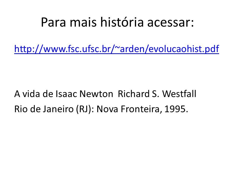 Para mais história acessar: http://www.fsc.ufsc.br/~arden/evolucaohist.pdf A vida de Isaac Newton Richard S. Westfall Rio de Janeiro (RJ): Nova Fronte