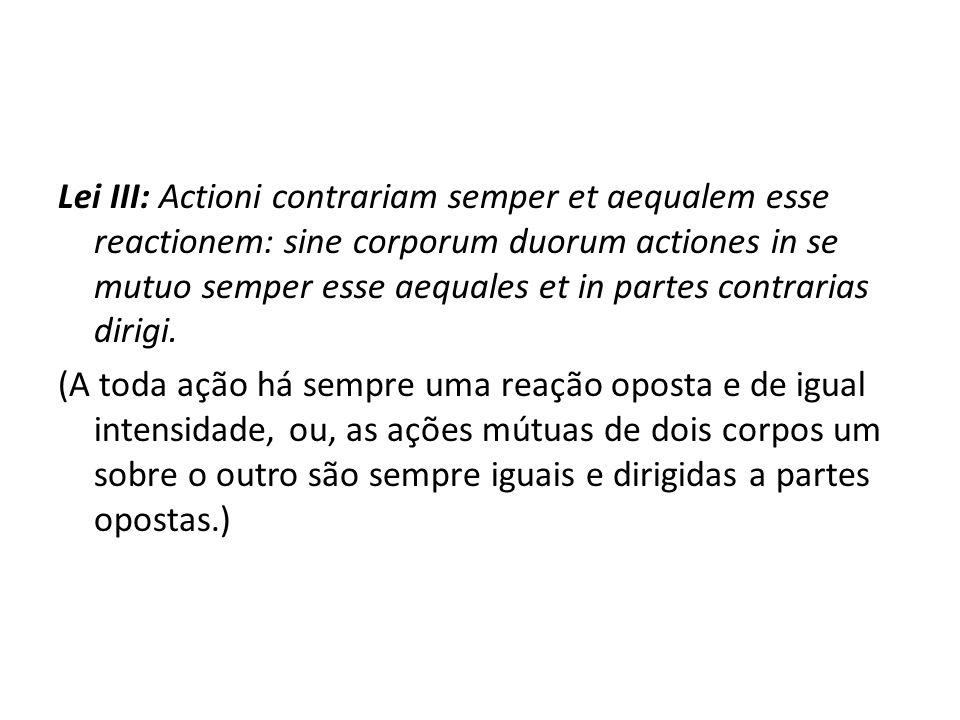 Lei III: Actioni contrariam semper et aequalem esse reactionem: sine corporum duorum actiones in se mutuo semper esse aequales et in partes contrarias