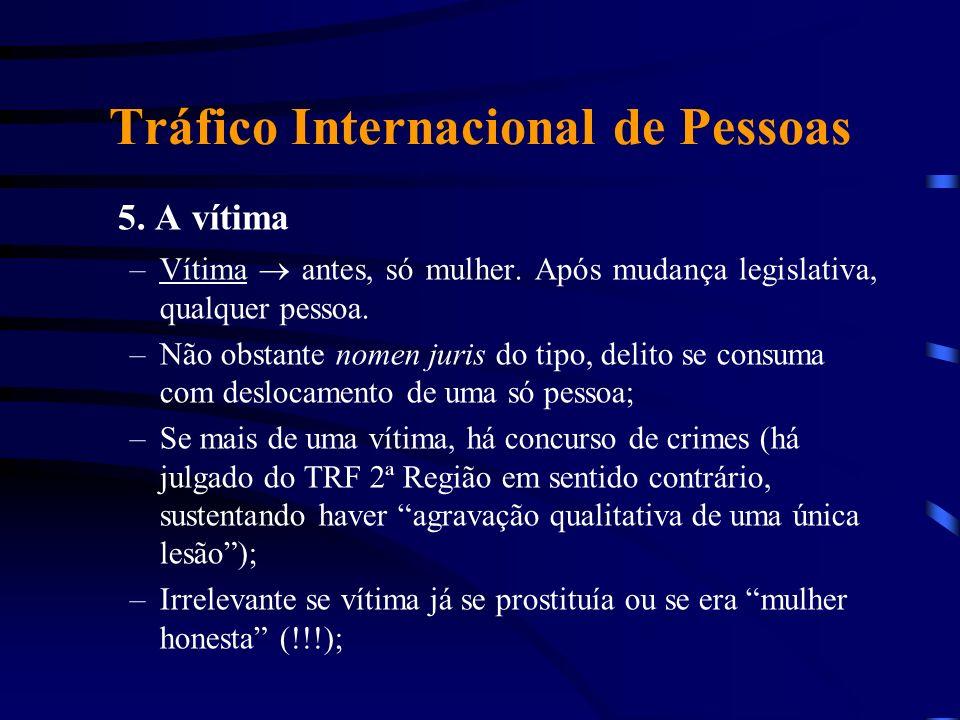 Tráfico Internacional de Pessoas 5. A vítima –Vítima antes, só mulher. Após mudança legislativa, qualquer pessoa. –Não obstante nomen juris do tipo, d