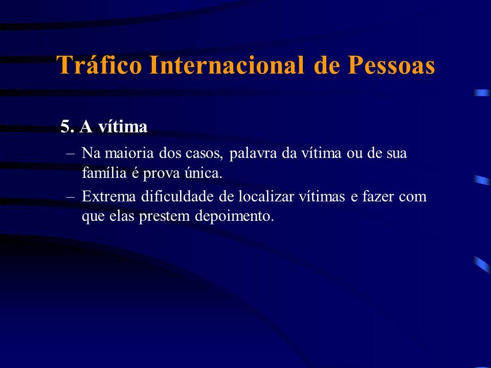 Tráfico Internacional de Pessoas 5. A vítima –Na maioria dos casos, palavra da vítima ou de sua família é prova única. –Extrema dificuldade de localiz