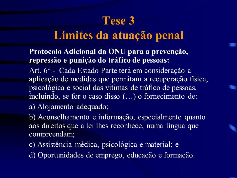Tese 3 Limites da atuação penal Protocolo Adicional da ONU para a prevenção, repressão e punição do tráfico de pessoas: Art. 6° - Cada Estado Parte te