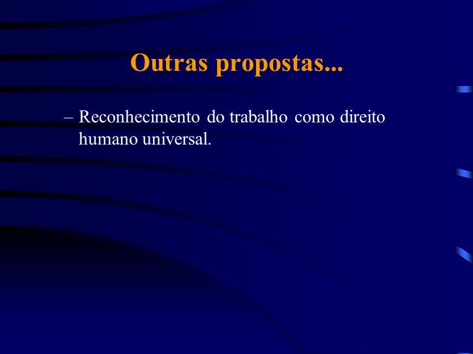 Outras propostas... –Reconhecimento do trabalho como direito humano universal.