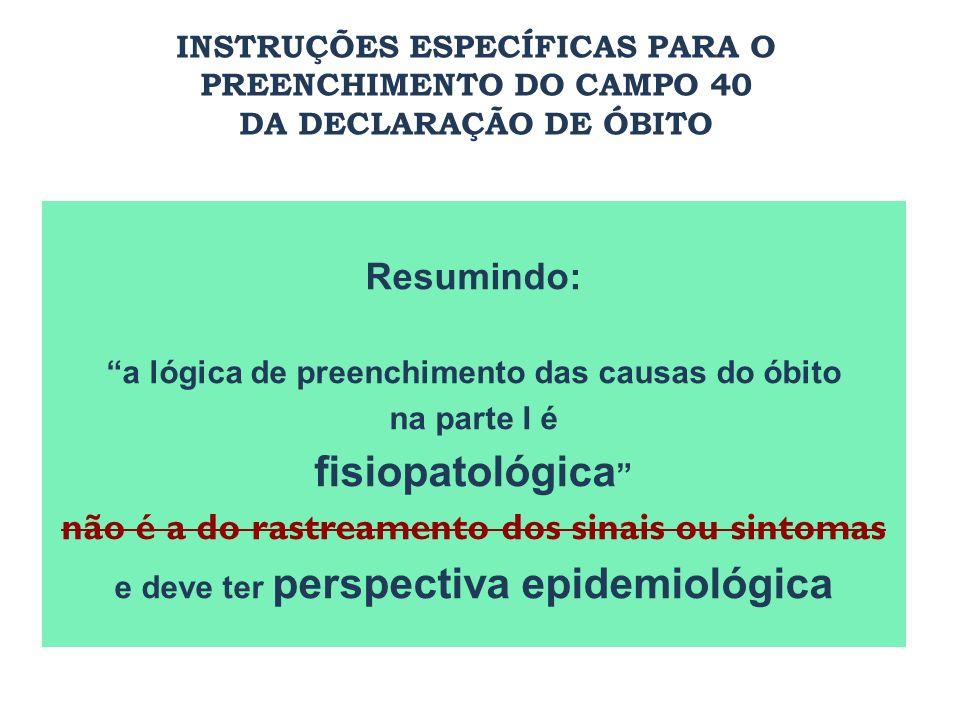 Resumindo: a lógica de preenchimento das causas do óbito na parte I é fisiopatológica não é a do rastreamento dos sinais ou sintomas e deve ter perspe