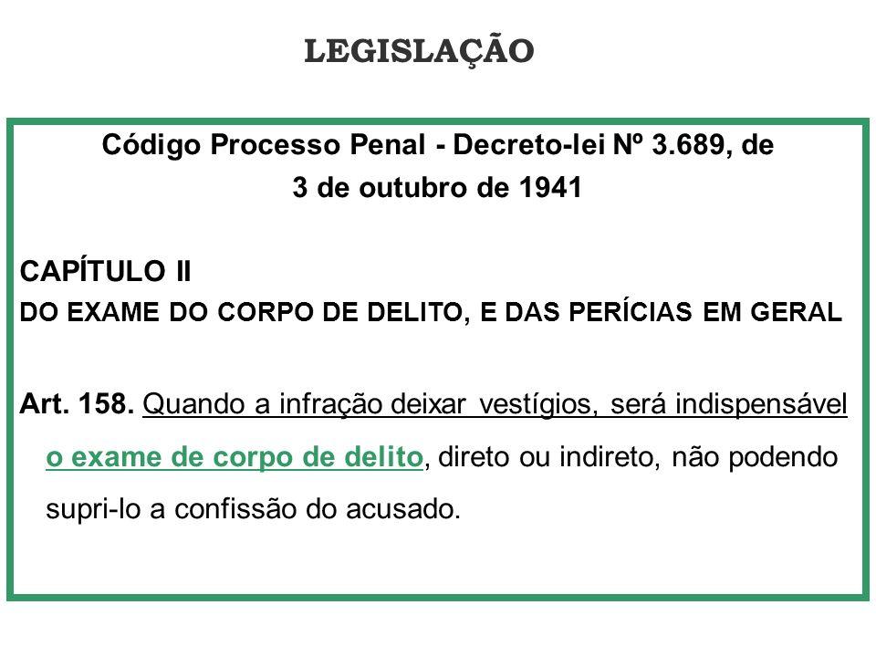 LEGISLAÇÃO Código Processo Penal - Decreto-lei Nº 3.689, de 3 de outubro de 1941 CAPÍTULO II DO EXAME DO CORPO DE DELITO, E DAS PERÍCIAS EM GERAL Art.
