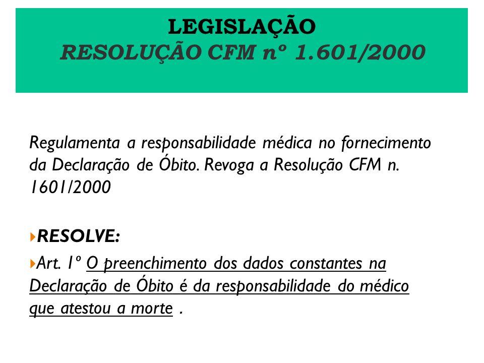LEGISLAÇÃO RESOLUÇÃO CFM nº 1.601/2000 Regulamenta a responsabilidade médica no fornecimento da Declaração de Óbito. Revoga a Resolução CFM n. 1601/20