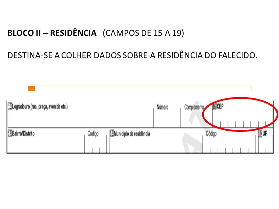 BLOCO II – RESIDÊNCIA (CAMPOS DE 15 A 19) DESTINA-SE A COLHER DADOS SOBRE A RESIDÊNCIA DO FALECIDO.