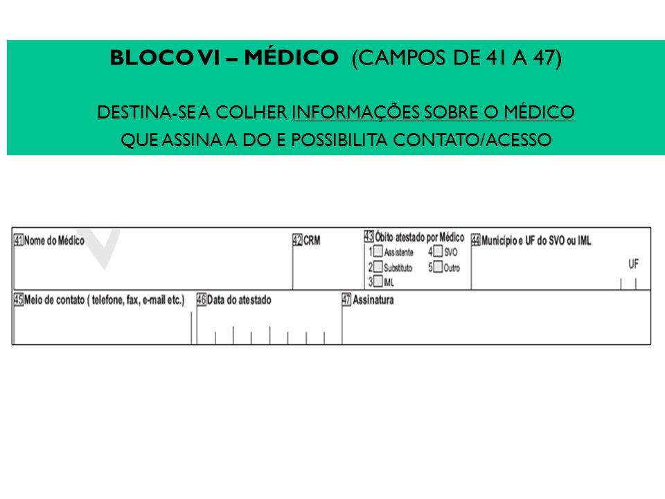 BLOCO VI – MÉDICO (CAMPOS DE 41 A 47) DESTINA-SE A COLHER INFORMAÇÕES SOBRE O MÉDICO QUE ASSINA A DO E POSSIBILITA CONTATO/ACESSO