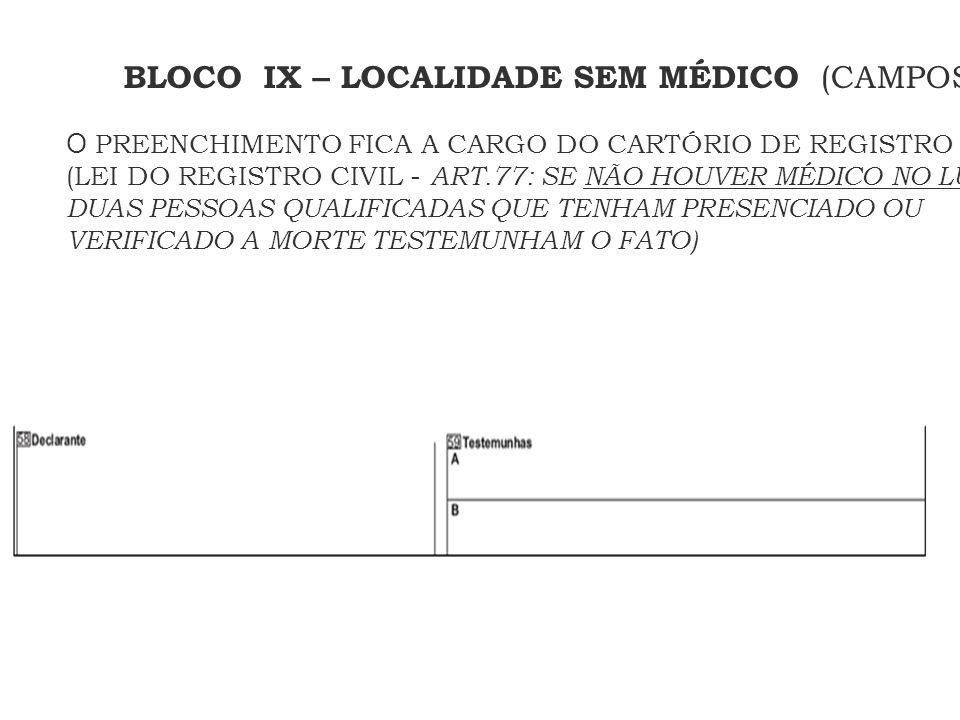 BLOCO IX – LOCALIDADE SEM MÉDICO (CAMPOS DE 58 A 59) O PREENCHIMENTO FICA A CARGO DO CARTÓRIO DE REGISTRO CIVIL (LEI DO REGISTRO CIVIL - ART.77: SE NÃ