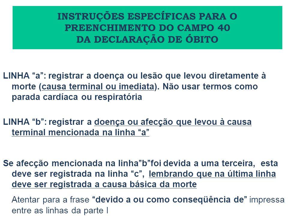 LINHA a: registrar a doença ou lesão que levou diretamente à morte (causa terminal ou imediata). Não usar termos como parada cardíaca ou respiratória