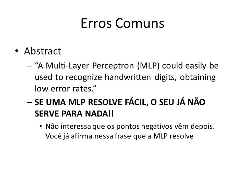 Erros Comuns Abstract –A Multi-Layer Perceptron (MLP) could easily be used to recognize handwritten digits, obtaining low error rates. – SE UMA MLP RE