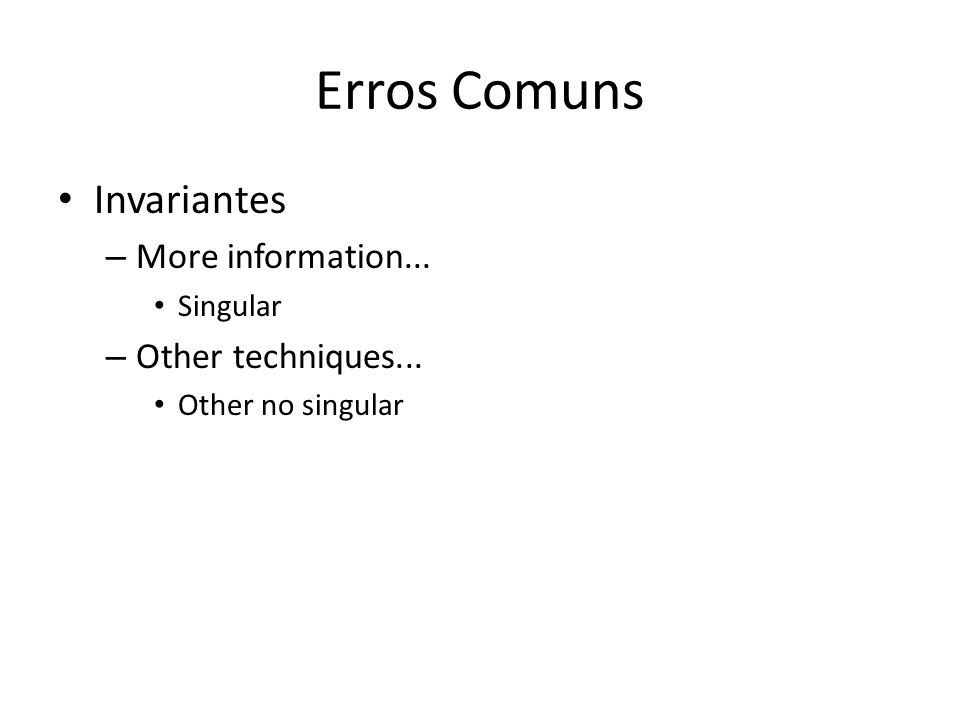 Erros Comuns Invariantes – More information... Singular – Other techniques... Other no singular