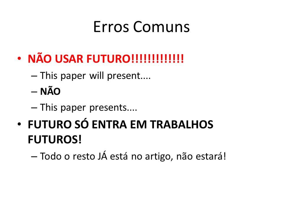 Erros Comuns NÃO USAR FUTURO!!!!!!!!!!!!! – This paper will present.... – NÃO – This paper presents.... FUTURO SÓ ENTRA EM TRABALHOS FUTUROS! – Todo o