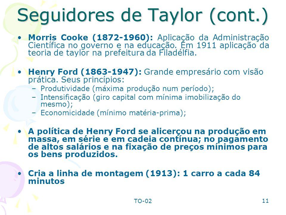 TO-02 11 Seguidores de Taylor (cont.) Morris Cooke (1872-1960): Aplicação da Administração Científica no governo e na educação. Em 1911 aplicação da t
