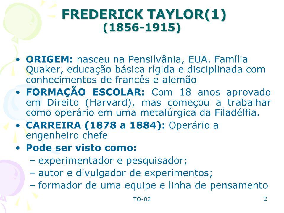 TO-02 3 FREDERICK TAYLOR(2) (1856-1915) FREDERICK TAYLOR(2) (1856-1915) Crença: Acreditava que cada operário produzia um terço do que poderia produzir chamando o processo de vadiagem sistemática Razão atribuída por Taylor: –Os trabalhadores acreditavam que trabalhando mais depressa, outros trabalhadores perderiam o emprego –Os sistemas administrativos falhos da época forçavam os operários a trabalhar mais lentamente para proteger seus próprios interesses –Métodos de trabalhos empíricos vinham passando de uma geração para outra de trabalhadores (regra do polegar) Sistema de trabalho: –Análise do trabalho; –padronização das ferramentas; –seleção e treinamento dos trabalhadores; –supervisão e planejamento; –pagamento por produção Considerado: Pai da administração científica