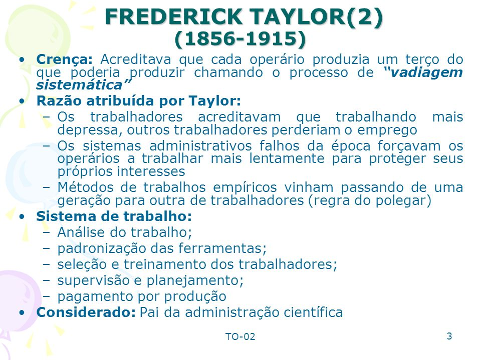 TO-02 3 FREDERICK TAYLOR(2) (1856-1915) FREDERICK TAYLOR(2) (1856-1915) Crença: Acreditava que cada operário produzia um terço do que poderia produzir