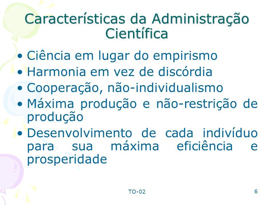 TO-02 6 Características da Administração Científica Ciência em lugar do empirismo Harmonia em vez de discórdia Cooperação, não-individualismo Máxima p