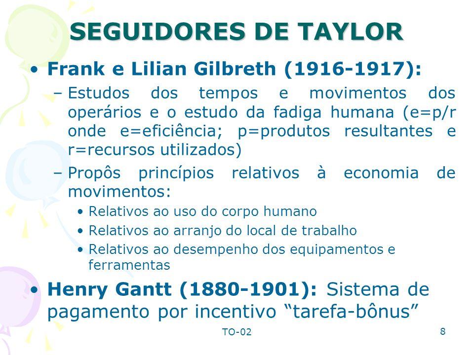 TO-02 8 SEGUIDORES DE TAYLOR Frank e Lilian Gilbreth (1916-1917): –Estudos dos tempos e movimentos dos operários e o estudo da fadiga humana (e=p/r on