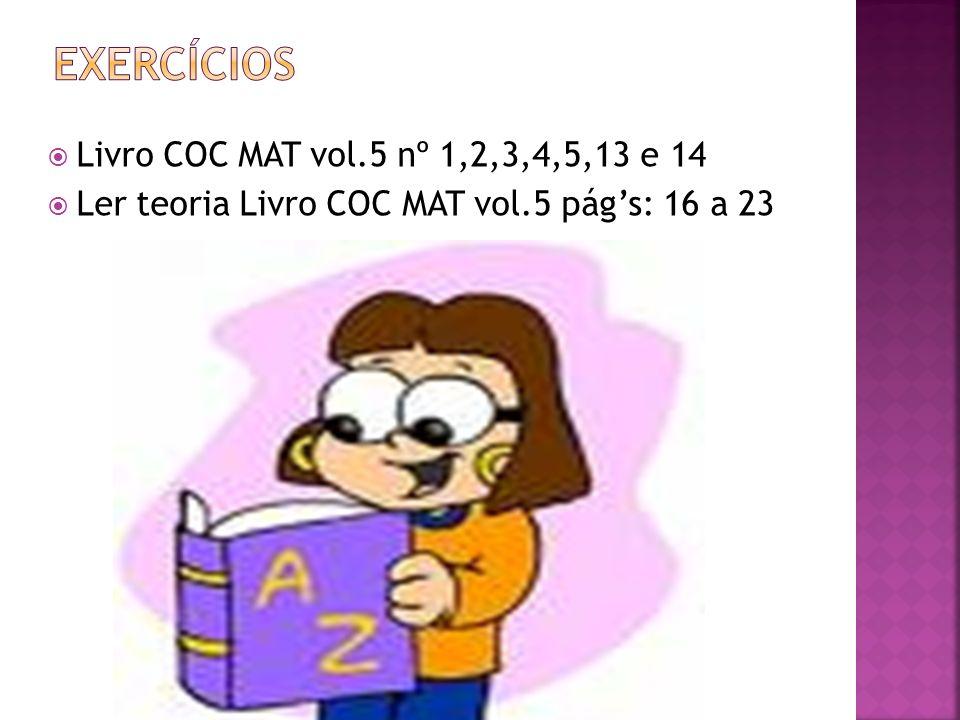 Livro COC MAT vol.5 nº 1,2,3,4,5,13 e 14 Ler teoria Livro COC MAT vol.5 págs: 16 a 23