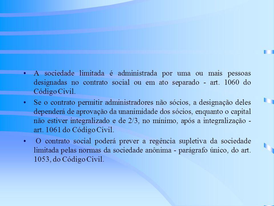 A sociedade limitada é administrada por uma ou mais pessoas designadas no contrato social ou em ato separado - art. 1060 do Código Civil. Se o contrat