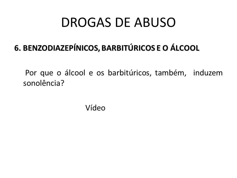 6. BENZODIAZEPÍNICOS, BARBITÚRICOS E O ÁLCOOL Por que o álcool e os barbitúricos, também, induzem sonolência? Vídeo DROGAS DE ABUSO