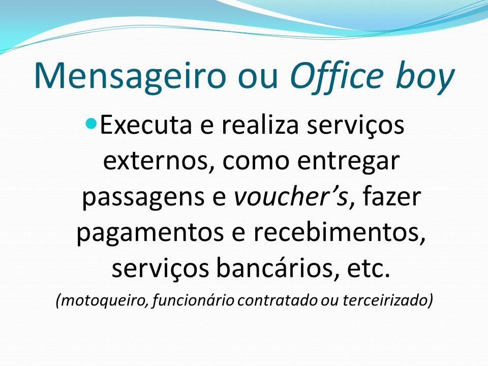 Mensageiro ou Office boy Executa e realiza serviços externos, como entregar passagens e vouchers, fazer pagamentos e recebimentos, serviços bancários,