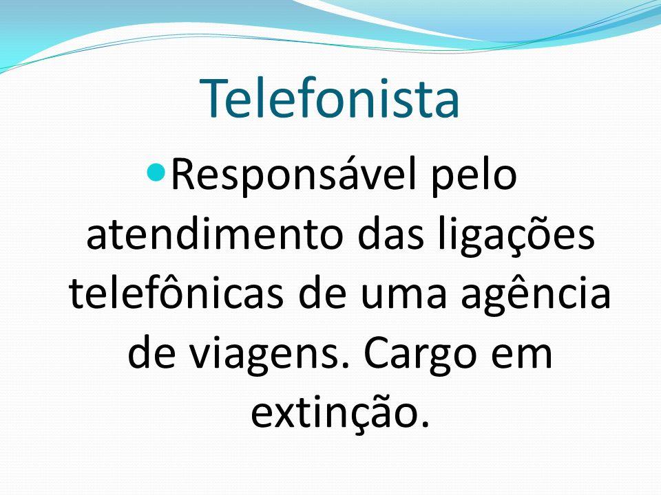 Telefonista Responsável pelo atendimento das ligações telefônicas de uma agência de viagens. Cargo em extinção.