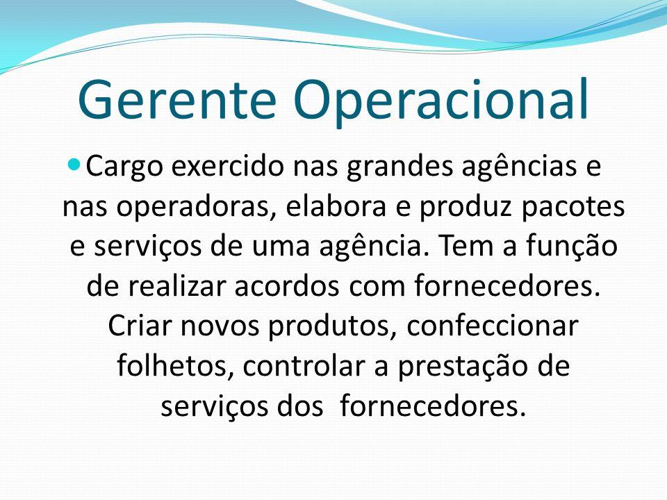 Gerente Operacional Cargo exercido nas grandes agências e nas operadoras, elabora e produz pacotes e serviços de uma agência. Tem a função de realizar