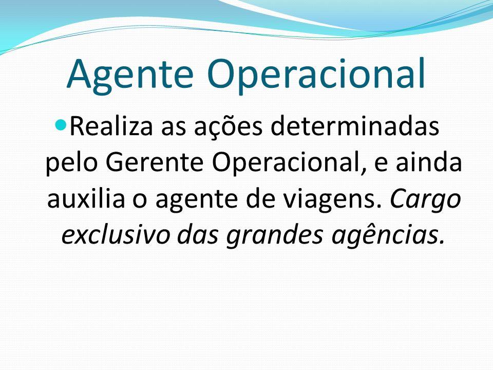 Agente Operacional Realiza as ações determinadas pelo Gerente Operacional, e ainda auxilia o agente de viagens. Cargo exclusivo das grandes agências.