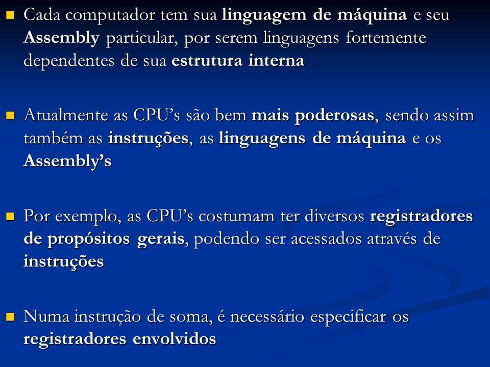 Cada computador tem sua linguagem de máquina e seu Assembly particular, por serem linguagens fortemente dependentes de sua estrutura interna Cada comp