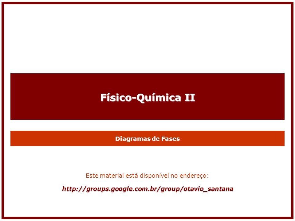 Físico-Química II Diagramas de Fases Este material está disponível no endereço:http://groups.google.com.br/group/otavio_santana