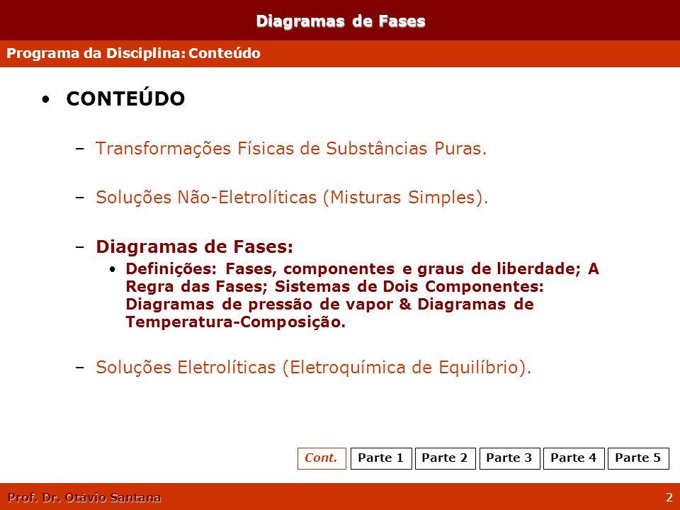 Prof. Dr. Otávio Santana 2 Diagramas de Fases CONTEÚDO –Transformações Físicas de Substâncias Puras. –Soluções Não-Eletrolíticas (Misturas Simples). –