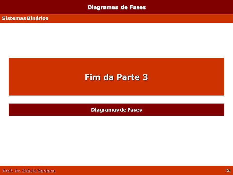 Prof. Dr. Otávio Santana 36 Diagramas de Fases Sistemas Binários Fim da Parte 3 Diagramas de Fases