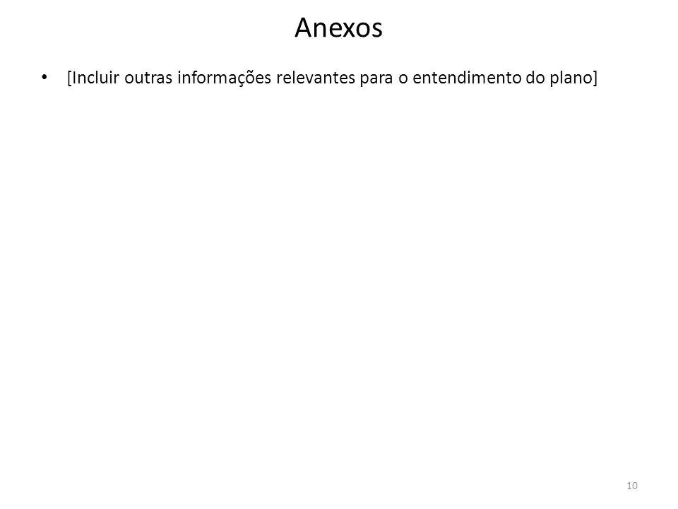 Anexos [Incluir outras informações relevantes para o entendimento do plano] 10