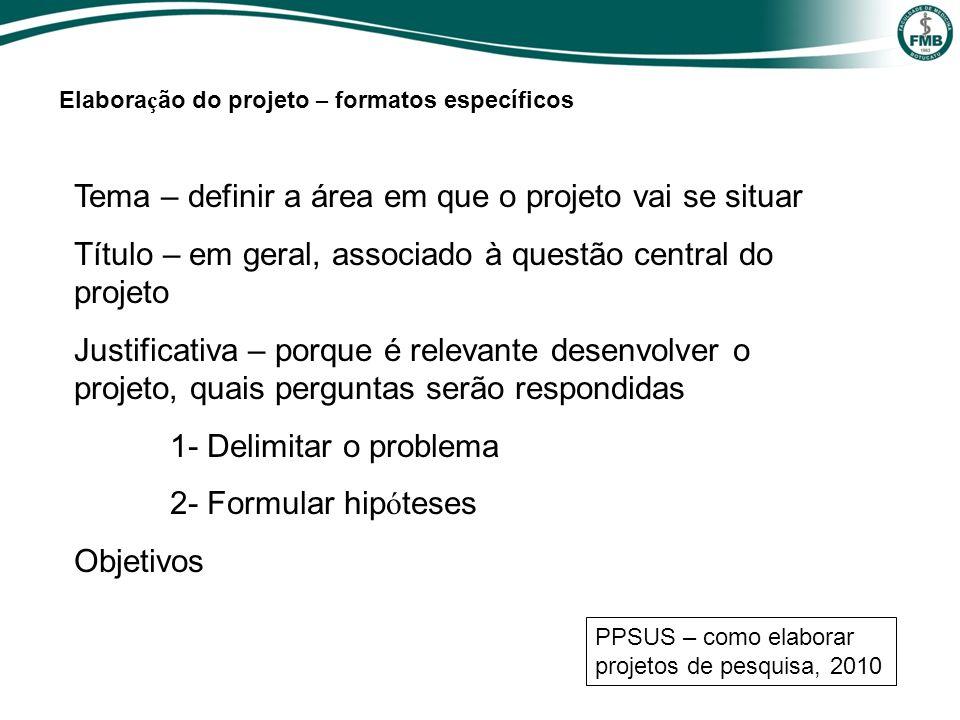 Tema – definir a área em que o projeto vai se situar Título – em geral, associado à questão central do projeto Justificativa – porque é relevante dese