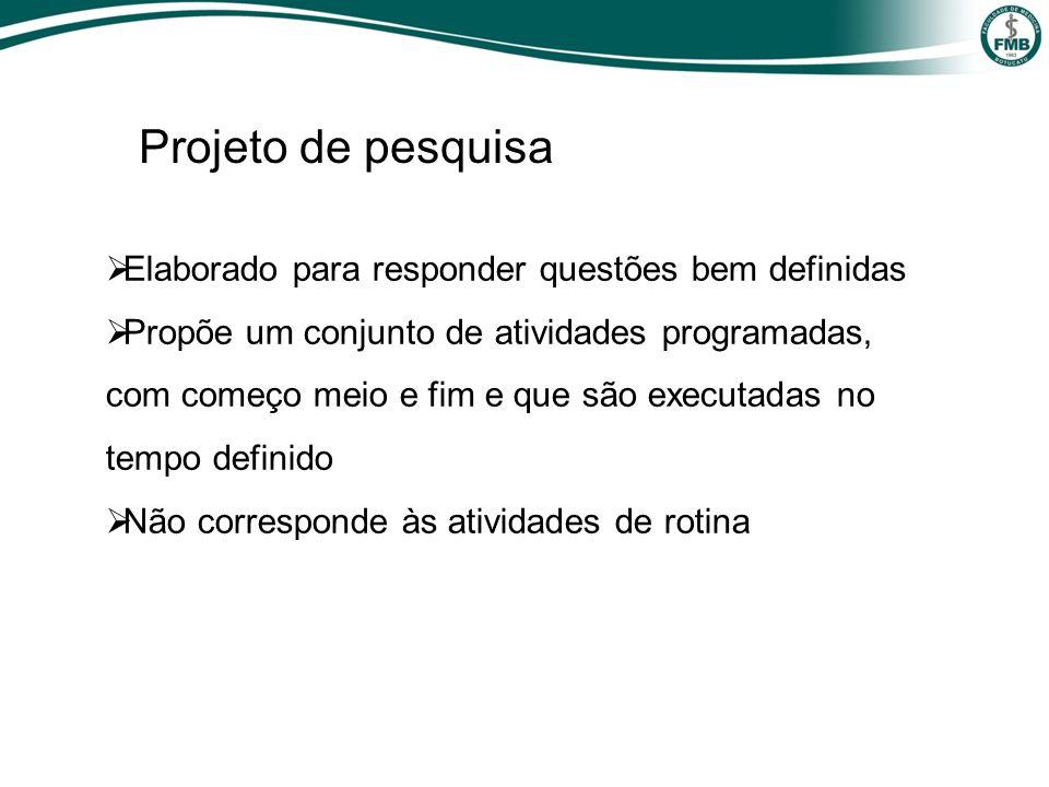 Projeto de pesquisa Elaborado para responder questões bem definidas Propõe um conjunto de atividades programadas, com começo meio e fim e que são exec
