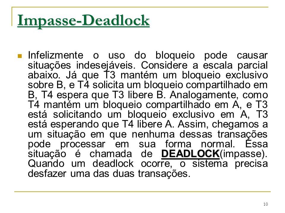 10 Impasse-Deadlock DEADLOCK Infelizmente o uso do bloqueio pode causar situações indesejáveis. Considere a escala parcial abaixo. Já que T3 mantém um