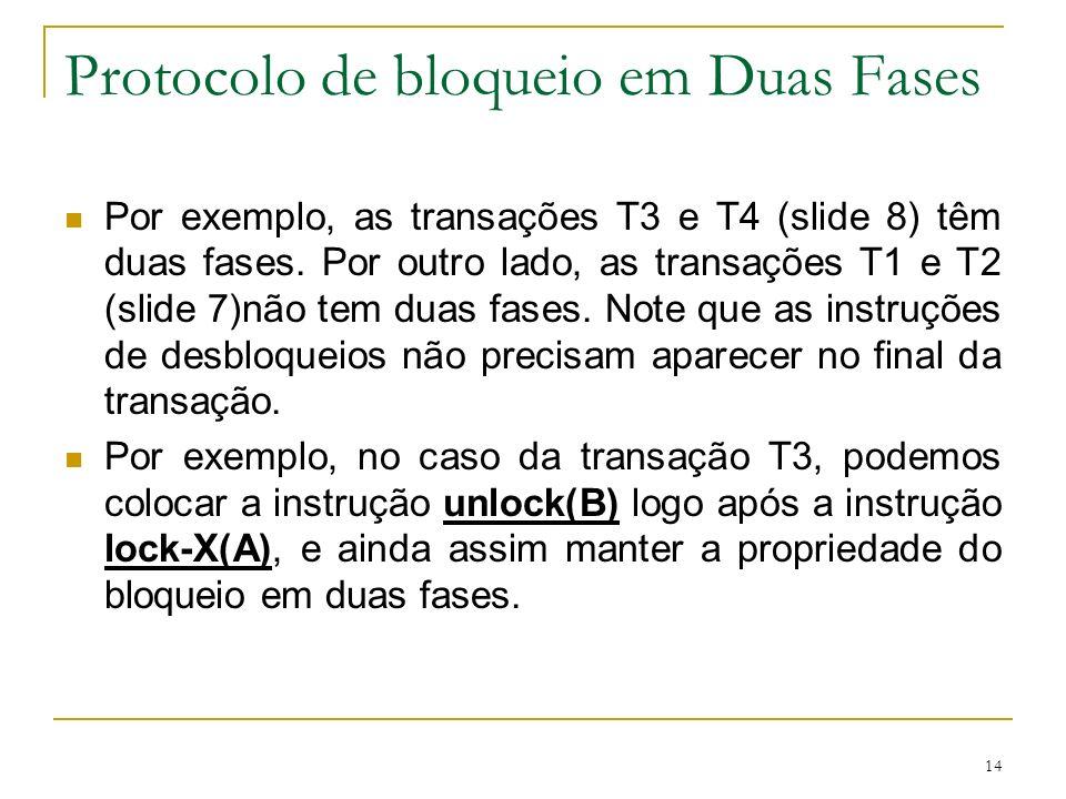 14 Protocolo de bloqueio em Duas Fases Por exemplo, as transações T3 e T4 (slide 8) têm duas fases. Por outro lado, as transações T1 e T2 (slide 7)não