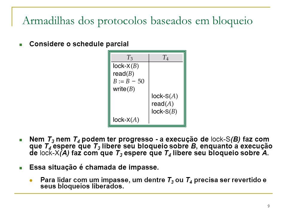 9 Armadilhas dos protocolos baseados em bloqueio n Considere o schedule parcial n Nem T 3 nem T 4 podem ter progresso a execução de lock-S(B) faz com