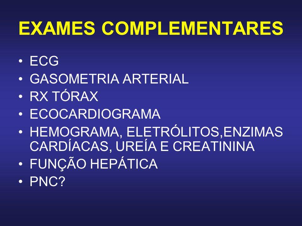 EXAMES COMPLEMENTARES ECG GASOMETRIA ARTERIAL RX TÓRAX ECOCARDIOGRAMA HEMOGRAMA, ELETRÓLITOS,ENZIMAS CARDÍACAS, UREÍA E CREATININA FUNÇÃO HEPÁTICA PNC