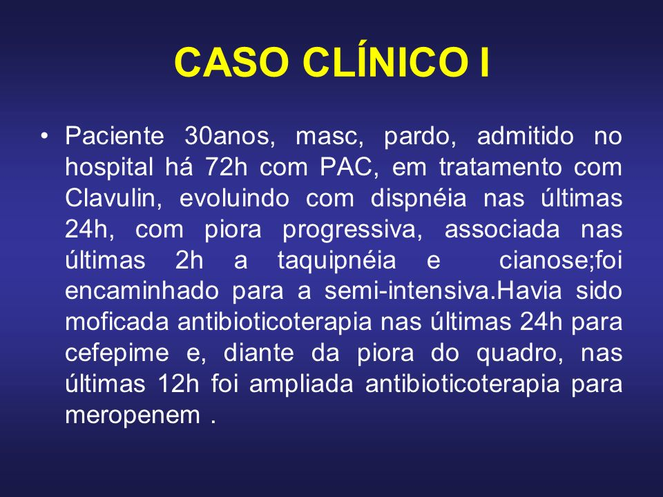 CASO CLÍNICO I Paciente 30anos, masc, pardo, admitido no hospital há 72h com PAC, em tratamento com Clavulin, evoluindo com dispnéia nas últimas 24h,