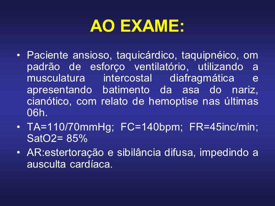AO EXAME: Paciente ansioso, taquicárdico, taquipnéico, om padrão de esforço ventilatório, utilizando a musculatura intercostal diafragmática e apresen