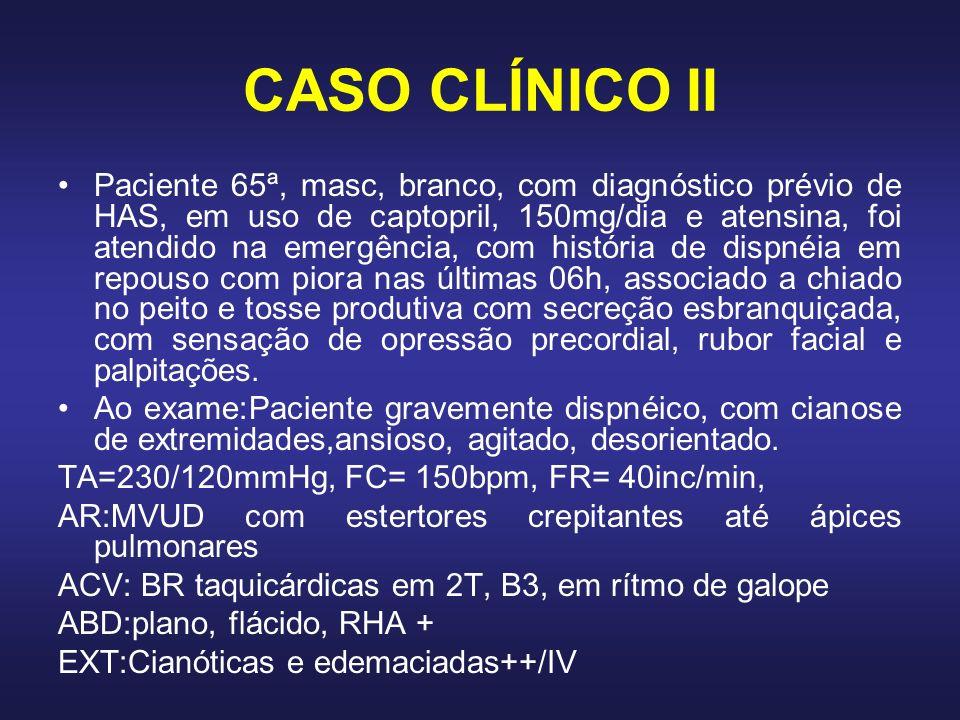 CASO CLÍNICO II Paciente 65ª, masc, branco, com diagnóstico prévio de HAS, em uso de captopril, 150mg/dia e atensina, foi atendido na emergência, com