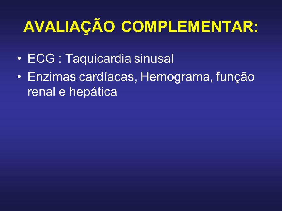 AVALIAÇÃO COMPLEMENTAR: ECG : Taquicardia sinusal Enzimas cardíacas, Hemograma, função renal e hepática