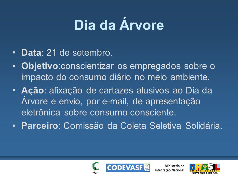Dia da Árvore Data: 21 de setembro. Objetivo:conscientizar os empregados sobre o impacto do consumo diário no meio ambiente. Ação: afixação de cartaze