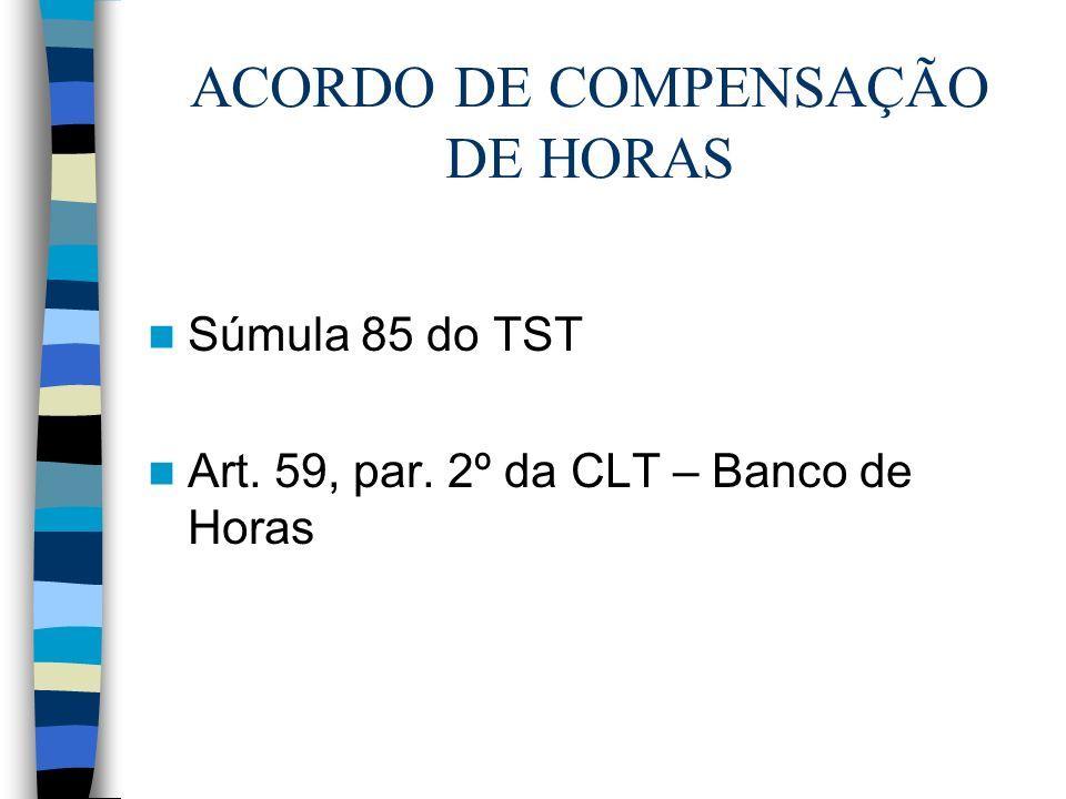 ACORDO DE COMPENSAÇÃO DE HORAS Súmula 85 do TST Art. 59, par. 2º da CLT – Banco de Horas
