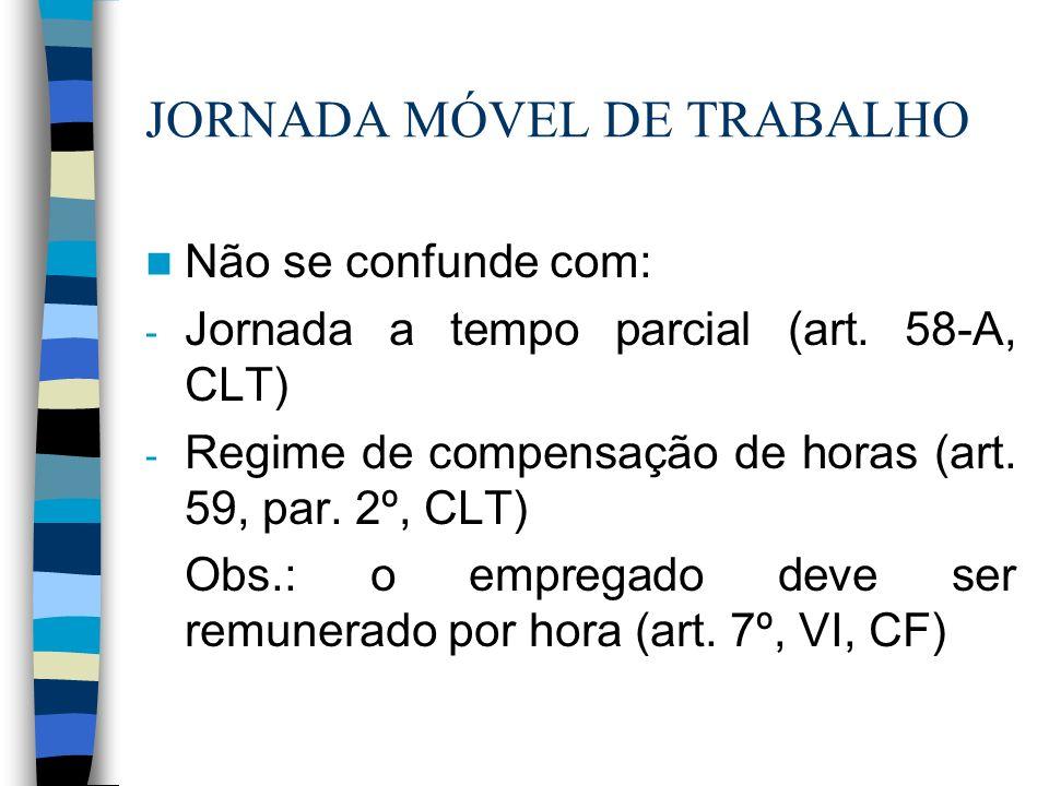 JORNADA MÓVEL DE TRABALHO Não se confunde com: - Jornada a tempo parcial (art. 58-A, CLT) - Regime de compensação de horas (art. 59, par. 2º, CLT) Obs